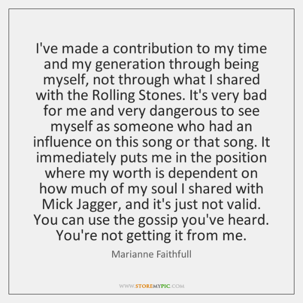 I've made a contribution to my time and my generation through being ...