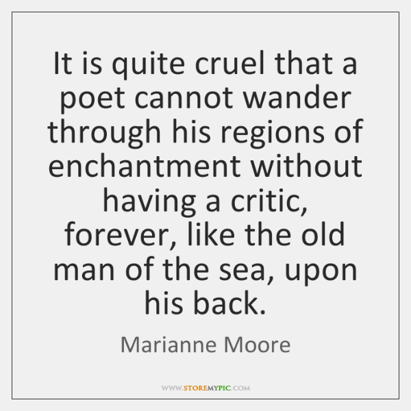 It is quite cruel that a poet cannot wander through his regions ...