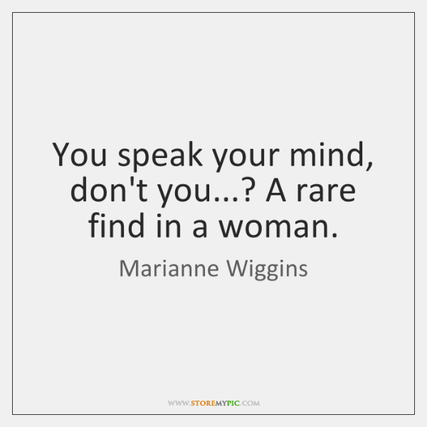 You speak your mind, don't you...? A rare find in a woman.