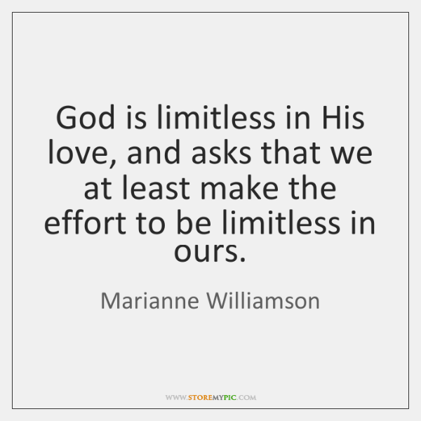 God is limitless in His love, and asks that we at least ...