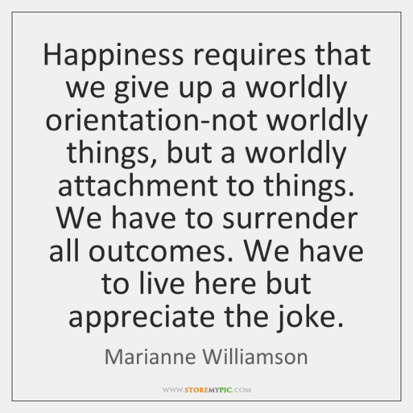 Happiness requires that we give up a worldly orientation-not worldly things, but ...