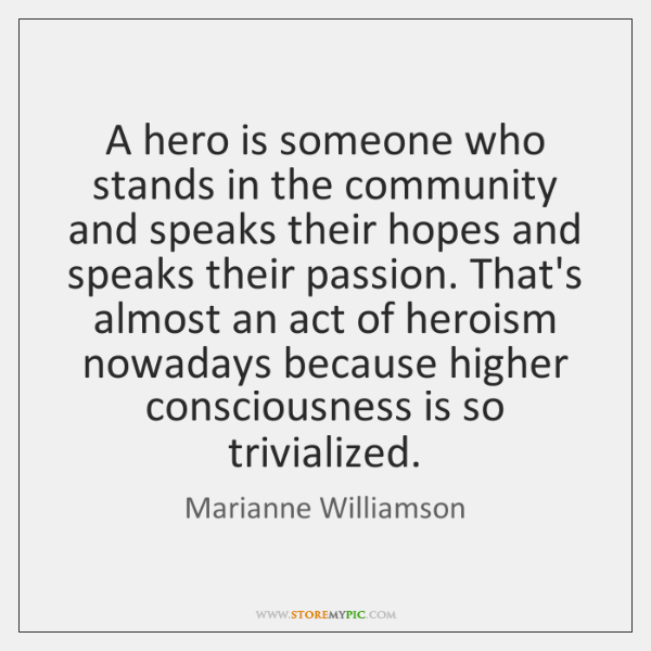 A hero is someone who stands in the community and speaks their ...