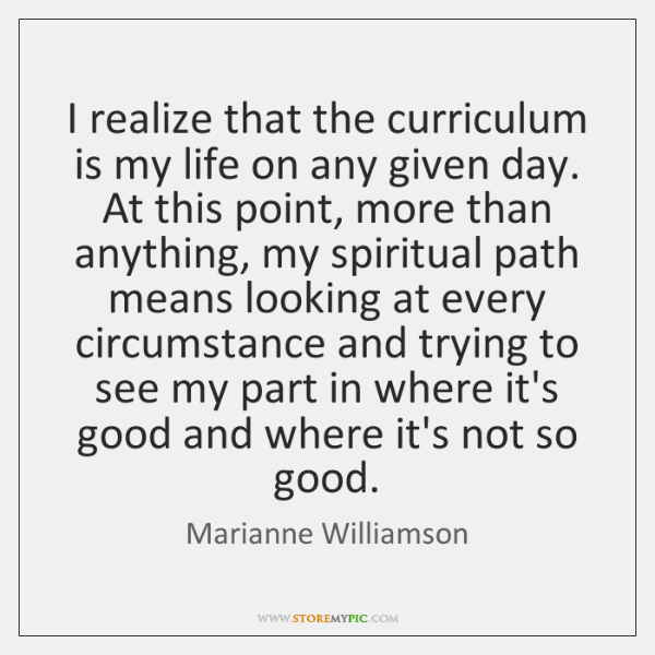 I realize that the curriculum is my life on any given day. ...