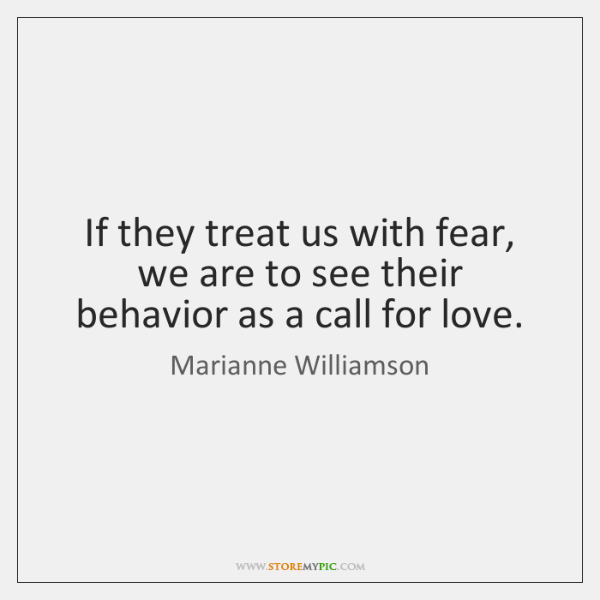If they treat us with fear, we are to see their behavior ...