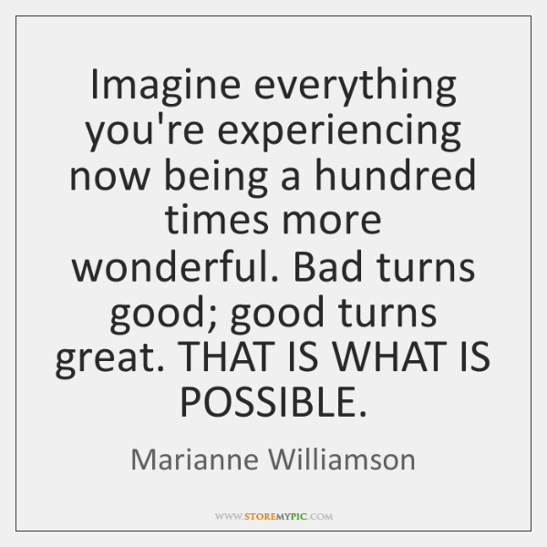 Imagine everything you're experiencing now being a hundred times more wonderful. Bad ...