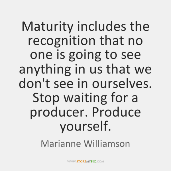 Maturity includes the recognition that no one is going to see anything ...