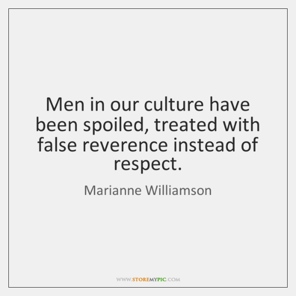 Men in our culture have been spoiled, treated with false reverence instead ...