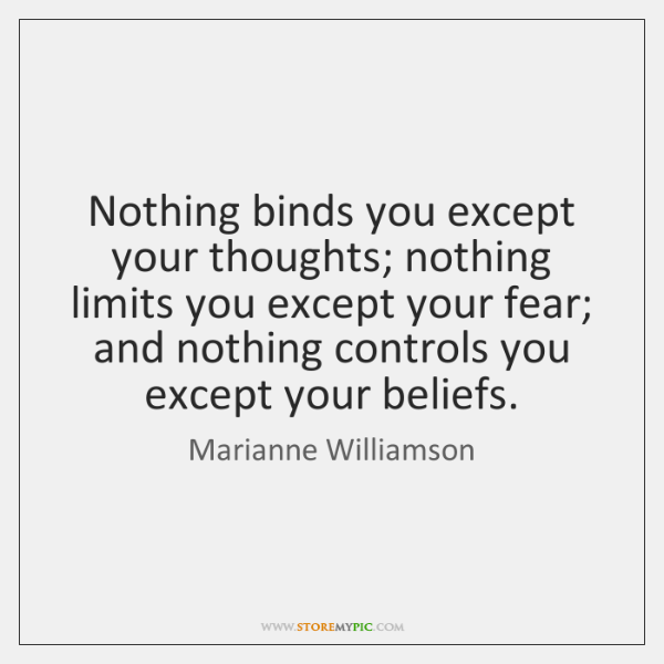 Nothing binds you except your thoughts; nothing limits you except your fear; ...