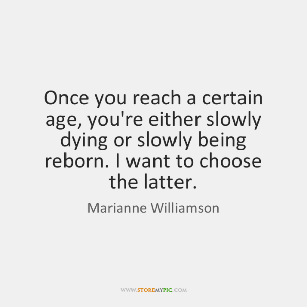 Once you reach a certain age, you're either slowly dying or slowly ...