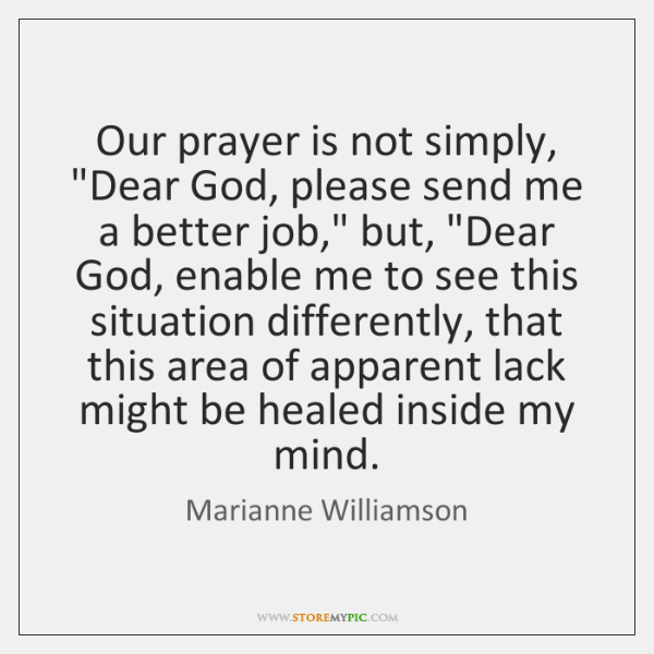 "Our prayer is not simply, ""Dear God, please send me a better ..."