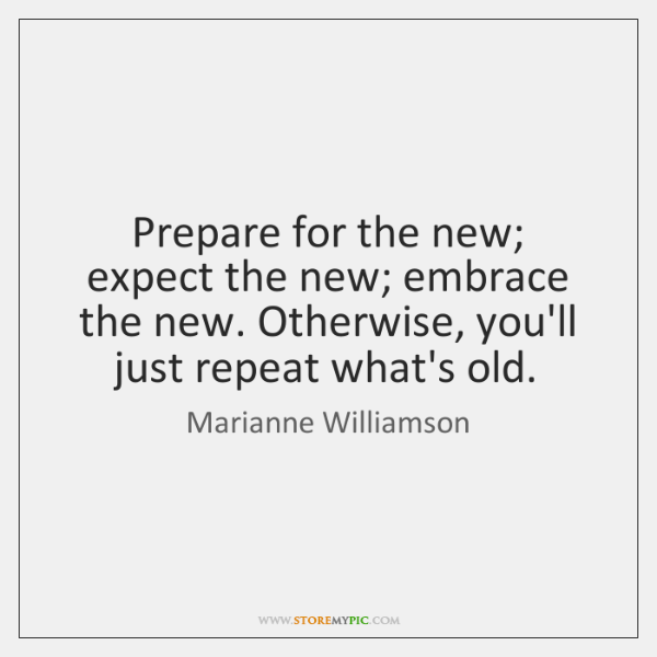 Prepare for the new; expect the new; embrace the new. Otherwise, you'll ...