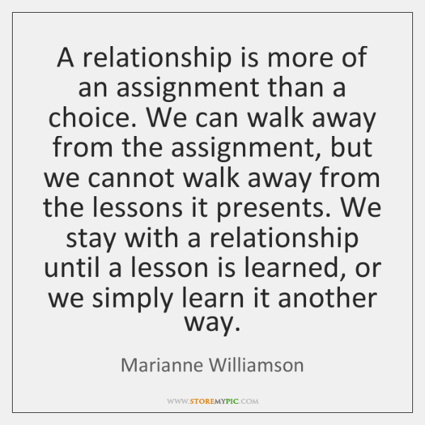 A relationship is more of an assignment than a choice. We can ...
