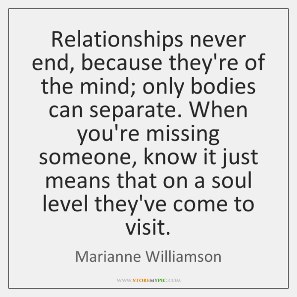 Relationships never end, because they're of the mind; only bodies can separate. ...