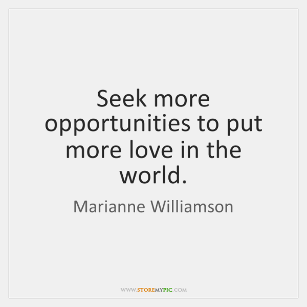 Seek more opportunities to put more love in the world.