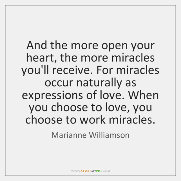 And the more open your heart, the more miracles you'll receive. For ...