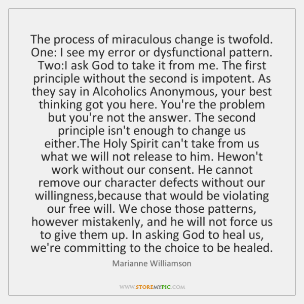 The process of miraculous change is twofold. One: I see my error ...