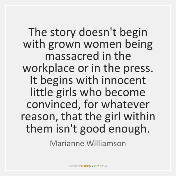 The story doesn't begin with grown women being massacred in the workplace ...