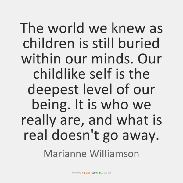 The world we knew as children is still buried within our minds. ...