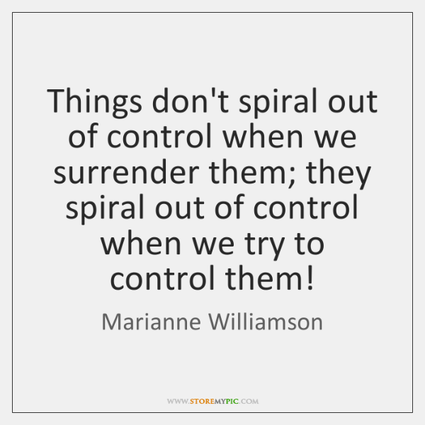 Things don't spiral out of control when we surrender them; they spiral ...