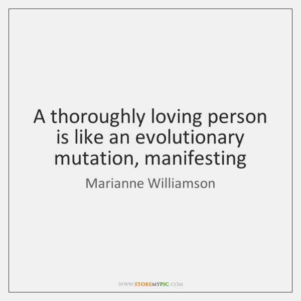A thoroughly loving person is like an evolutionary mutation, manifesting