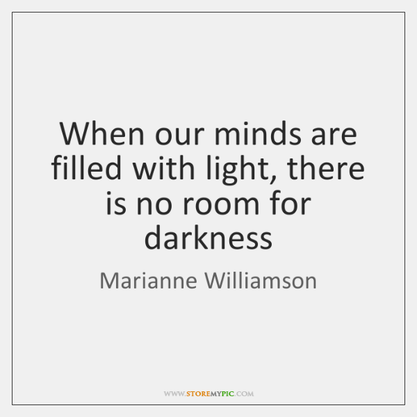 When our minds are filled with light, there is no room for ...