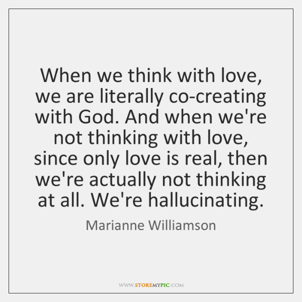 When we think with love, we are literally co-creating with God. And ...