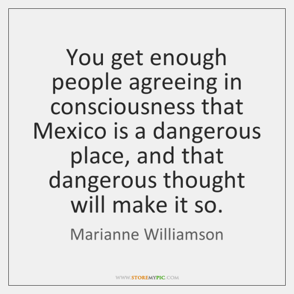 You get enough people agreeing in consciousness that Mexico is a dangerous ...