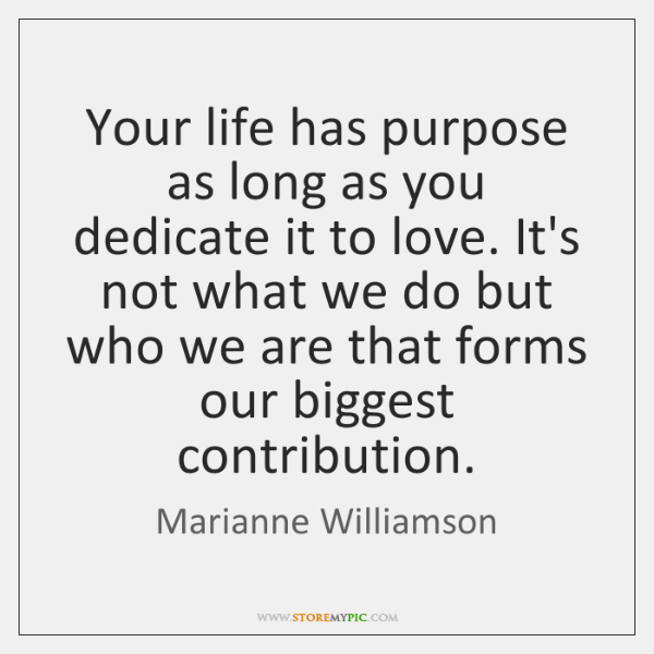 Your life has purpose as long as you dedicate it to love. ...