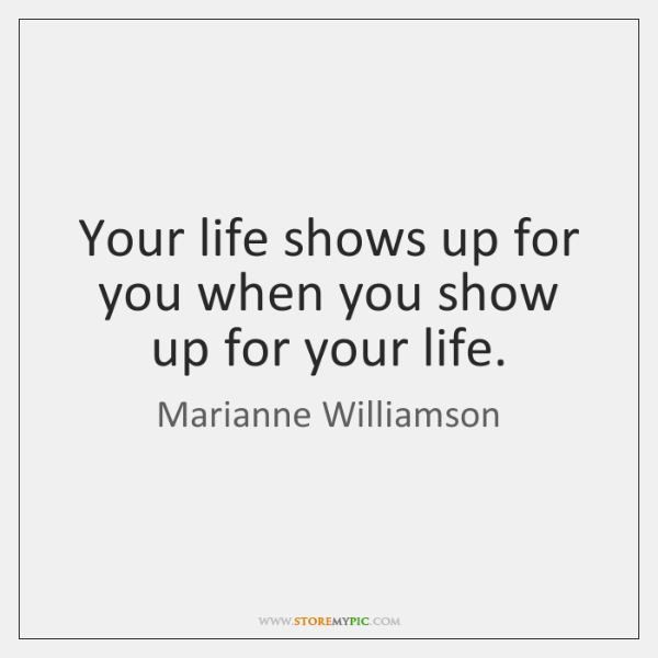 Your life shows up for you when you show up for your ...