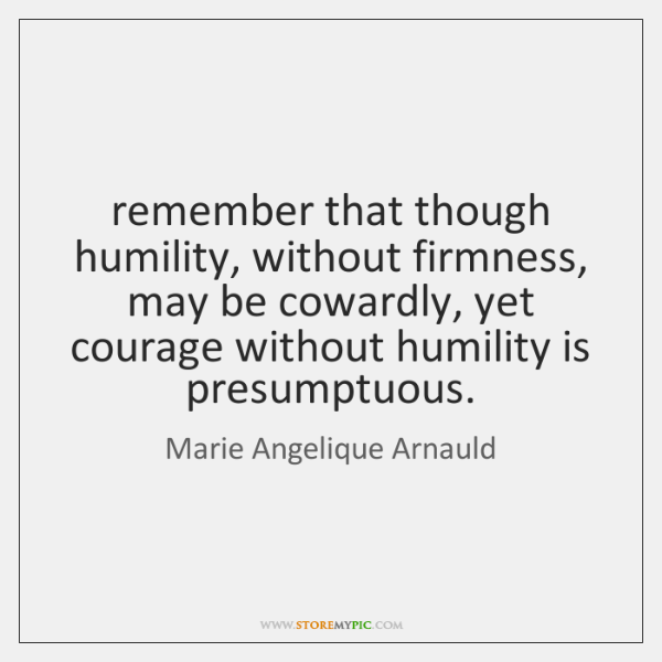 remember that though humility, without firmness, may be cowardly, yet courage without ...