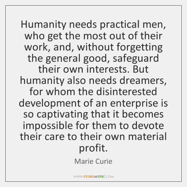 Humanity needs practical men, who get the most out of their work, ...