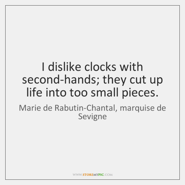 I dislike clocks with second-hands; they cut up life into too small ...
