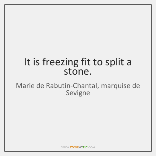 It is freezing fit to split a stone.