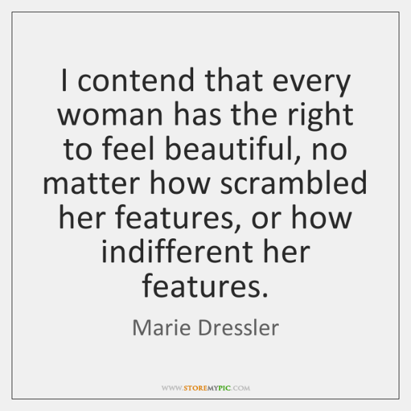I contend that every woman has the right to feel beautiful, no ...