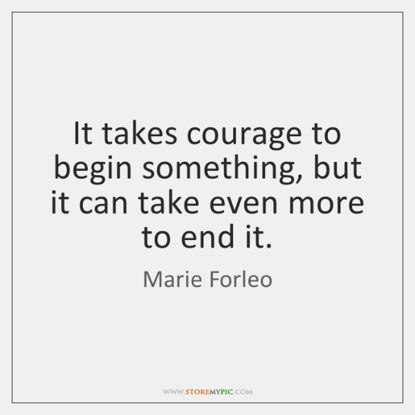 It takes courage to begin something, but it can take even more ...