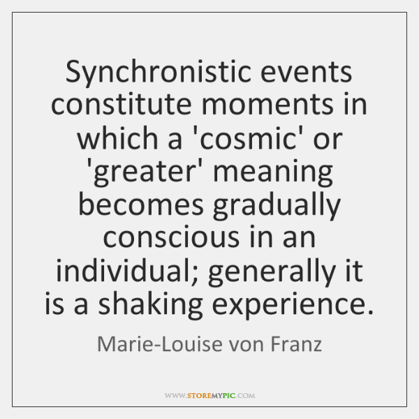 Synchronistic events constitute moments in which a 'cosmic' or 'greater' meaning becomes ...