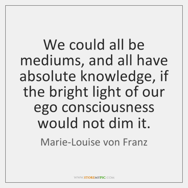 We could all be mediums, and all have absolute knowledge, if the ...