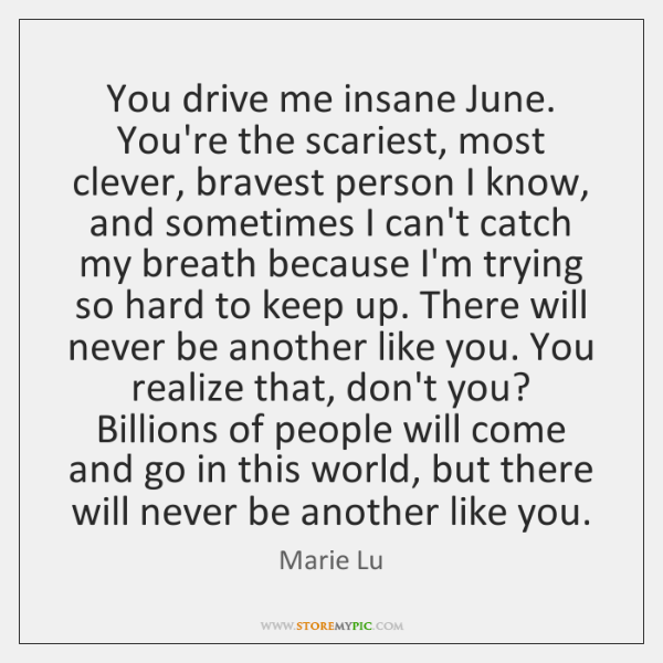 You drive me insane June. You're the scariest, most clever, bravest person ...