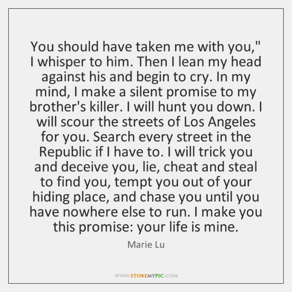 "You should have taken me with you,"" I whisper to him. Then ..."