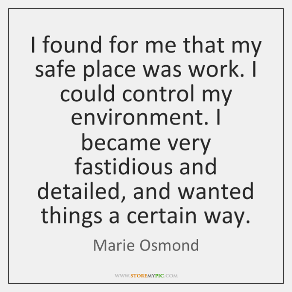 I found for me that my safe place was work. I could ...