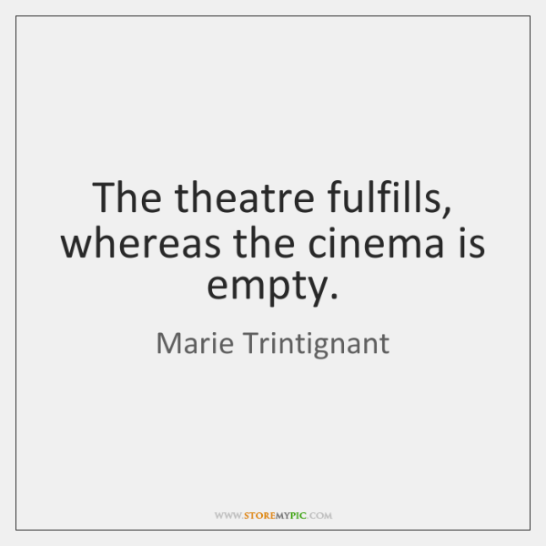 The theatre fulfills, whereas the cinema is empty.