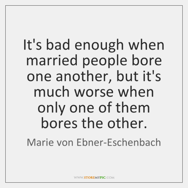 It's bad enough when married people bore one another, but it's much ...