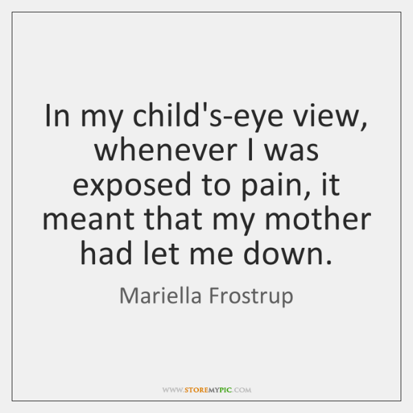 In my child's-eye view, whenever I was exposed to pain, it meant ...