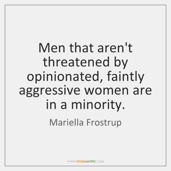 Men that aren't threatened by opinionated, faintly aggressive women are in a ...