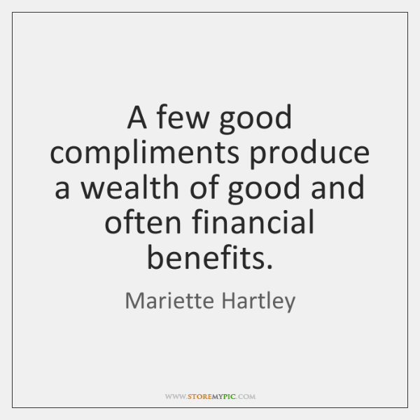 A few good compliments produce a wealth of good and often financial ...