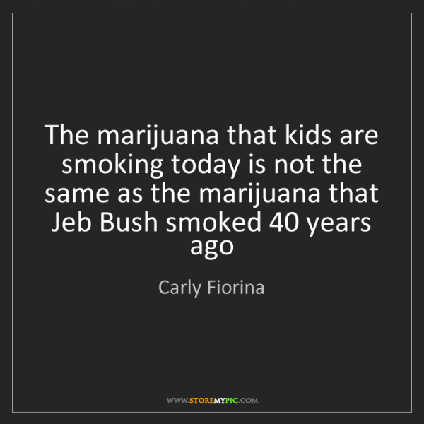 Carly Fiorina: The marijuana that kids are smoking today is not the...