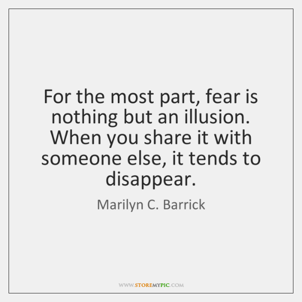 For the most part, fear is nothing but an illusion. When you ...