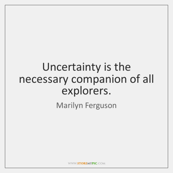 Uncertainty is the necessary companion of all explorers.