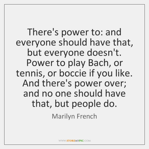 There's power to: and everyone should have that, but everyone doesn't. Power ...