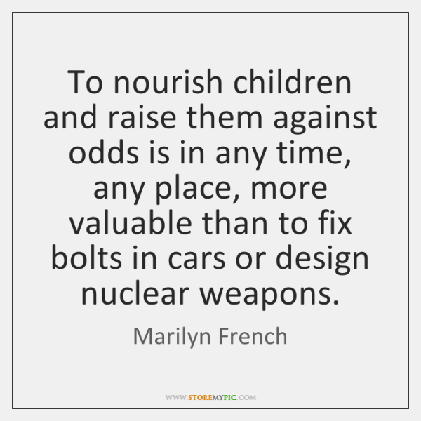 To nourish children and raise them against odds is in any time, ...
